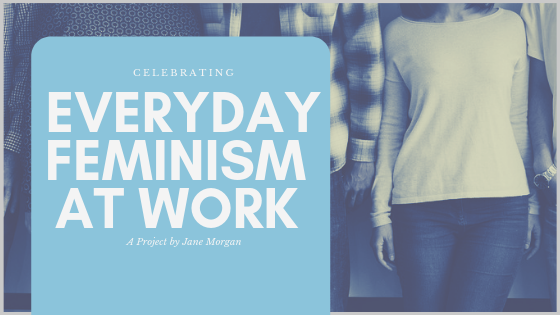 Photography of variety of people in business causal dress with the text overlay:'celebrating 'Everyday Feminism at Work', a project by Jane Morgan